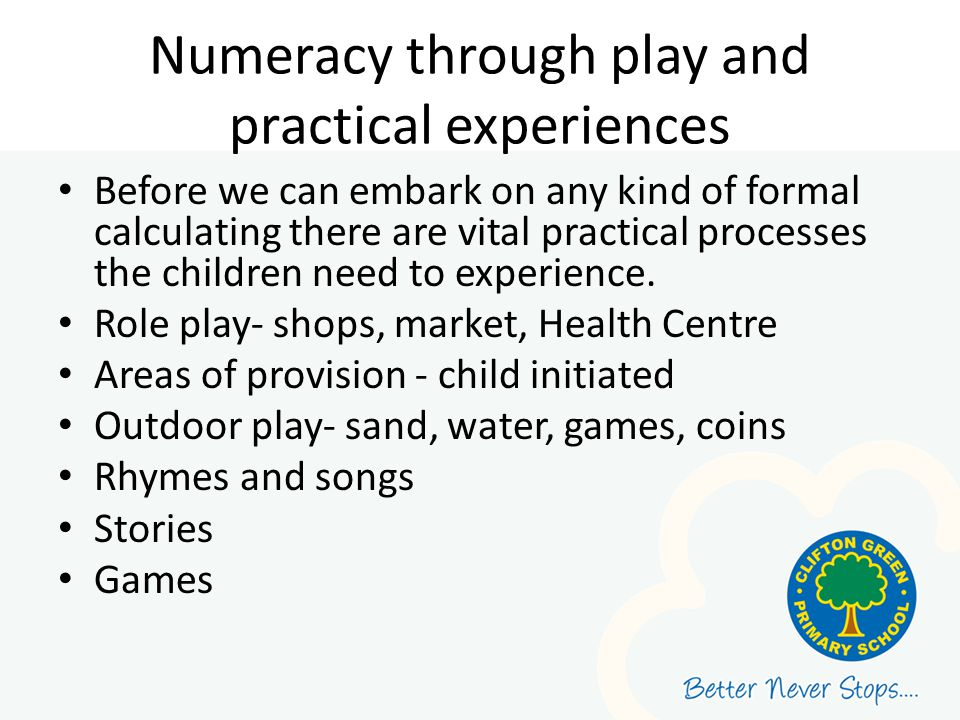 Numeracy through play and practical experiences Before we can embark on any kind of formal calculating there are vital practical processes the childre