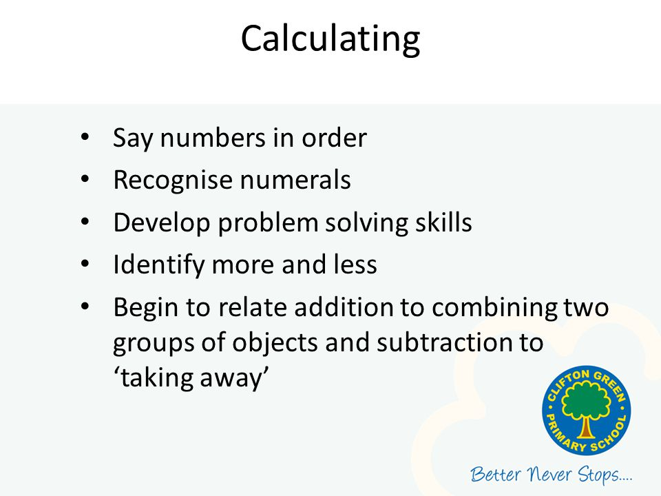 Calculating Say numbers in order Recognise numerals Develop problem solving skills Identify more and less Begin to relate addition to combining two gr