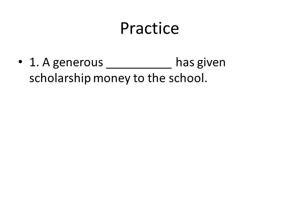 Practice 1. A generous __________ has given scholarship money to the school.