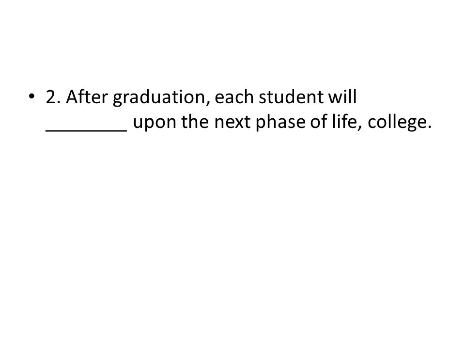 2. After graduation, each student will ________ upon the next phase of life, college.