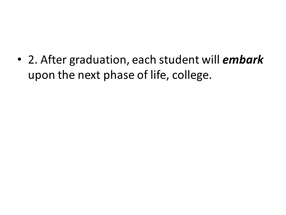 2. After graduation, each student will embark upon the next phase of life, college.