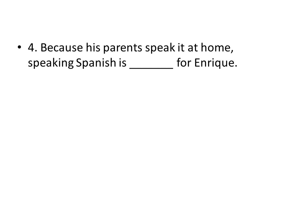 4. Because his parents speak it at home, speaking Spanish is _______ for Enrique.