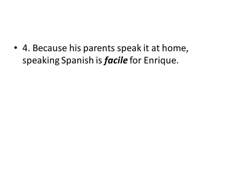 4. Because his parents speak it at home, speaking Spanish is facile for Enrique.