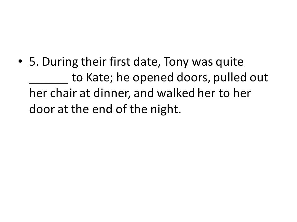 5. During their first date, Tony was quite ______ to Kate; he opened doors, pulled out her chair at dinner, and walked her to her door at the end of t