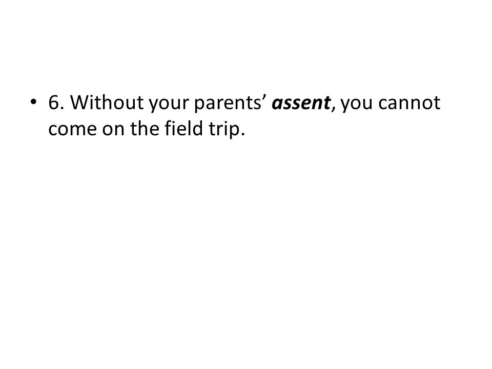6. Without your parents' assent, you cannot come on the field trip.
