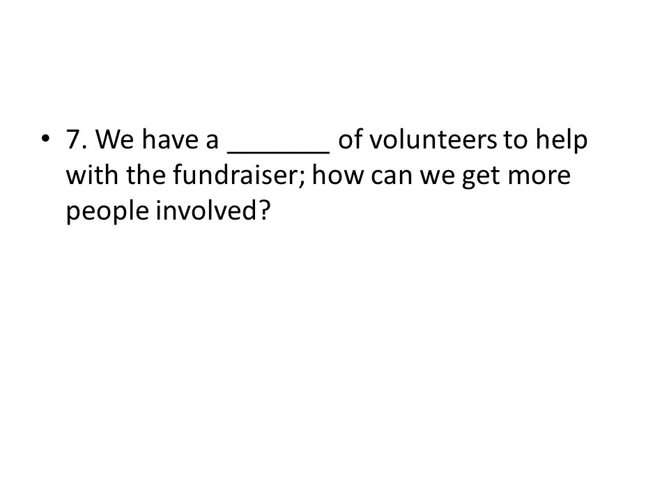 7. We have a _______ of volunteers to help with the fundraiser; how can we get more people involved?