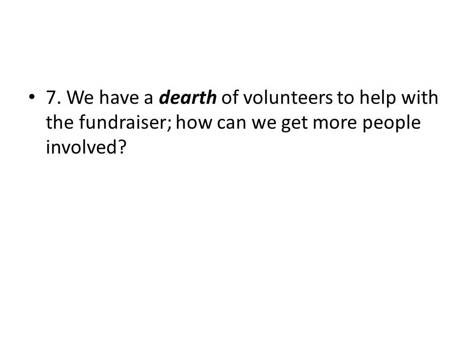 7. We have a dearth of volunteers to help with the fundraiser; how can we get more people involved?