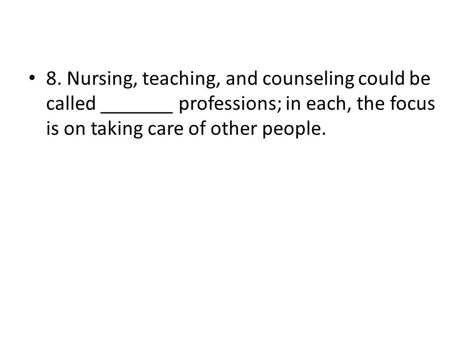 8. Nursing, teaching, and counseling could be called _______ professions; in each, the focus is on taking care of other people.