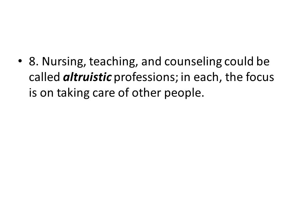 8. Nursing, teaching, and counseling could be called altruistic professions; in each, the focus is on taking care of other people.