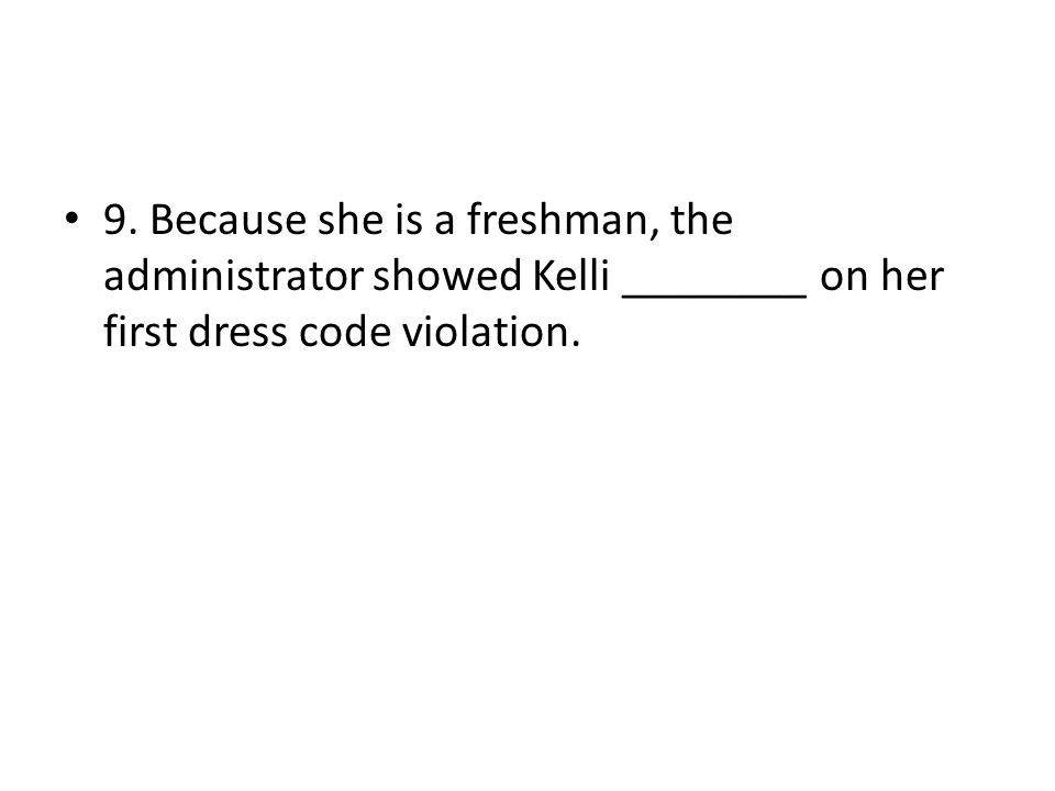9. Because she is a freshman, the administrator showed Kelli ________ on her first dress code violation.