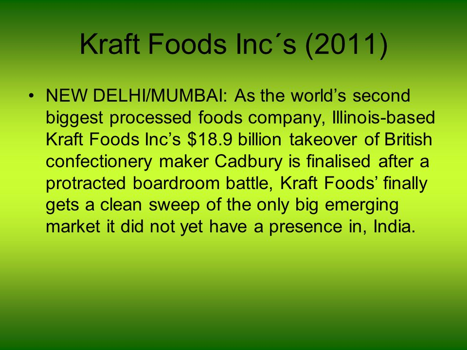 Kraft Foods Inc´s (2011) NEW DELHI/MUMBAI: As the world's second biggest processed foods company, Illinois-based Kraft Foods Inc's $18.9 billion takeover of British confectionery maker Cadbury is finalised after a protracted boardroom battle, Kraft Foods' finally gets a clean sweep of the only big emerging market it did not yet have a presence in, India.