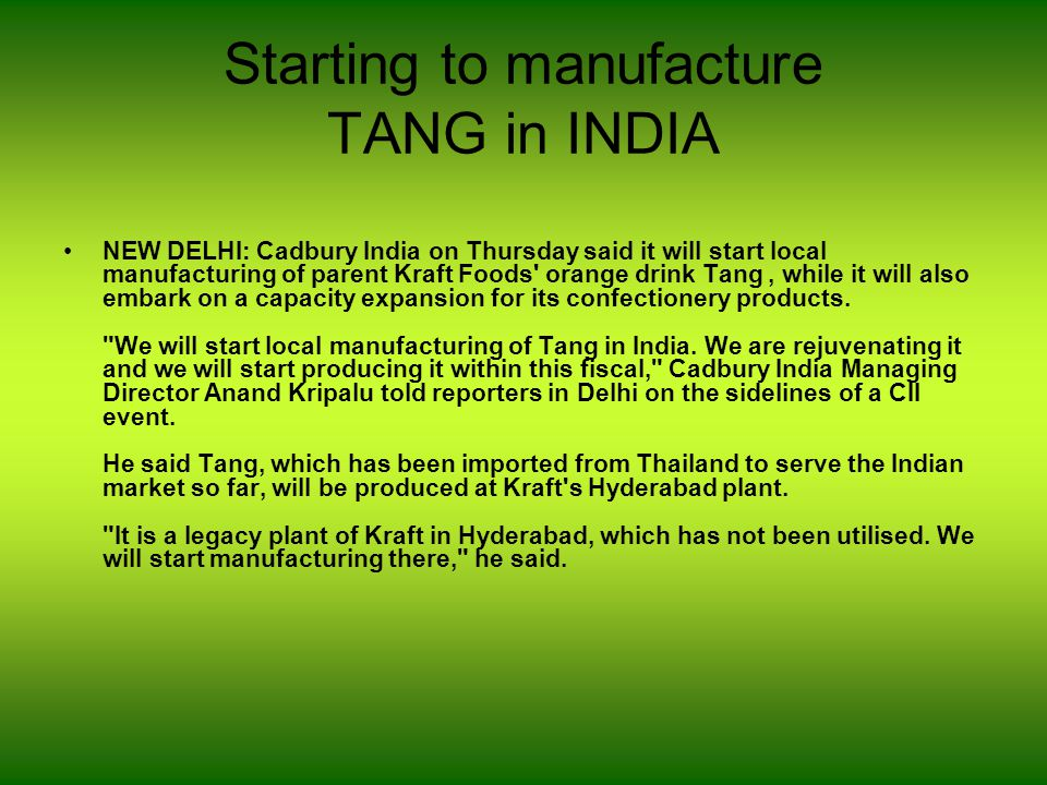 Starting to manufacture TANG in INDIA NEW DELHI: Cadbury India on Thursday said it will start local manufacturing of parent Kraft Foods orange drink Tang, while it will also embark on a capacity expansion for its confectionery products.