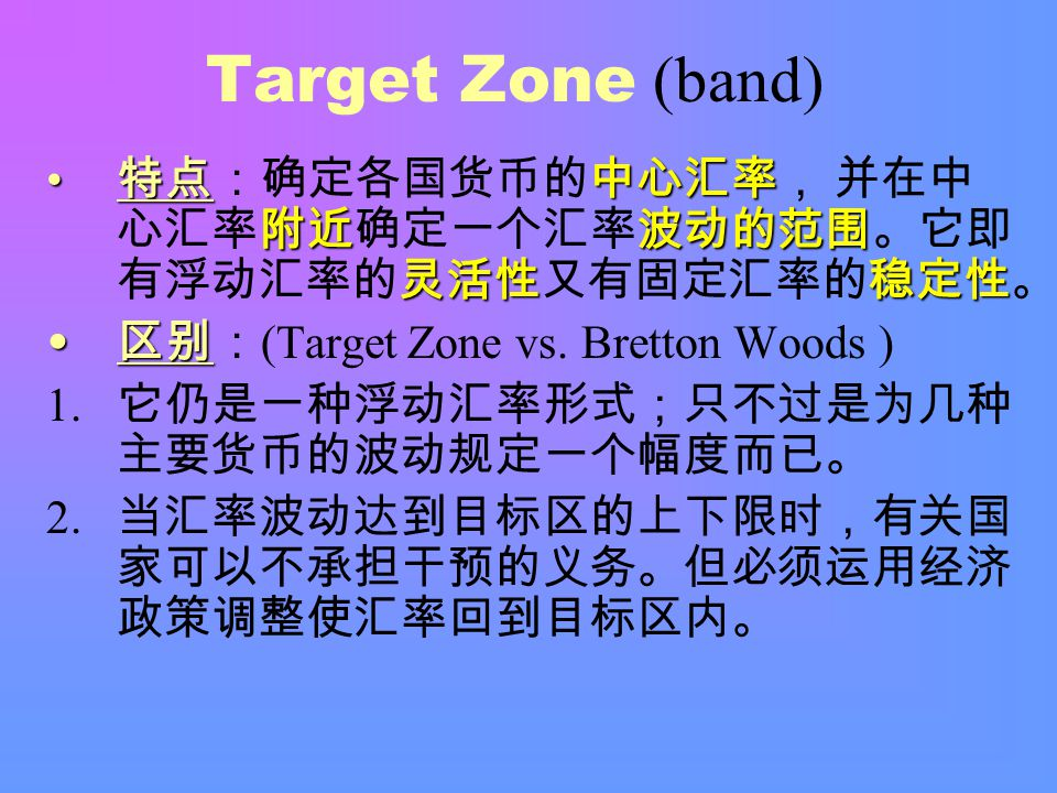Target Zone (band) 特点中心汇率 附近波动的范围 灵活性稳定性 特点:确定各国货币的中心汇率, 并在中 心汇率附近确定一个汇率波动的范围。它即 有浮动汇率的灵活性又有固定汇率的稳定性。 区别 区别: (Target Zone vs.