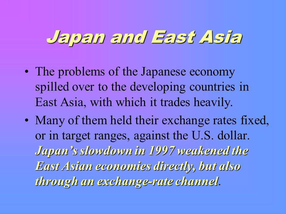 Japan and East Asia The problems of the Japanese economy spilled over to the developing countries in East Asia, with which it trades heavily.