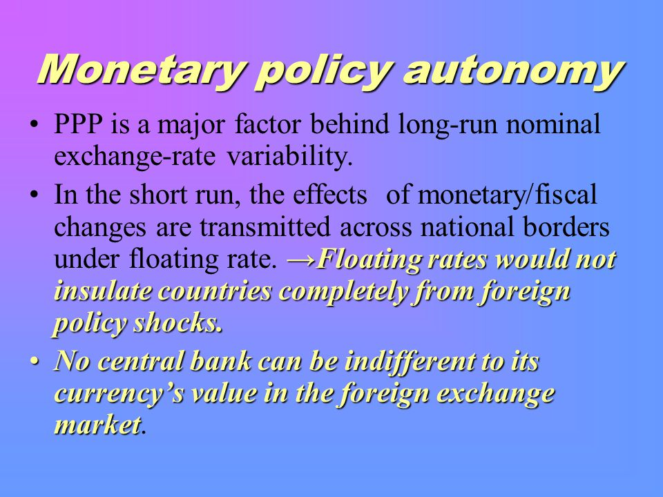 Monetary policy autonomy PPP is a major factor behind long-run nominal exchange-rate variability.