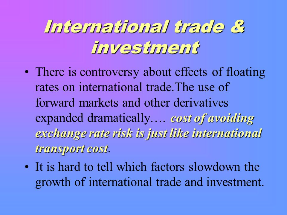 International trade & investment cost of avoiding exchange rate risk is just like international transport costThere is controversy about effects of floating rates on international trade.The use of forward markets and other derivatives expanded dramatically….