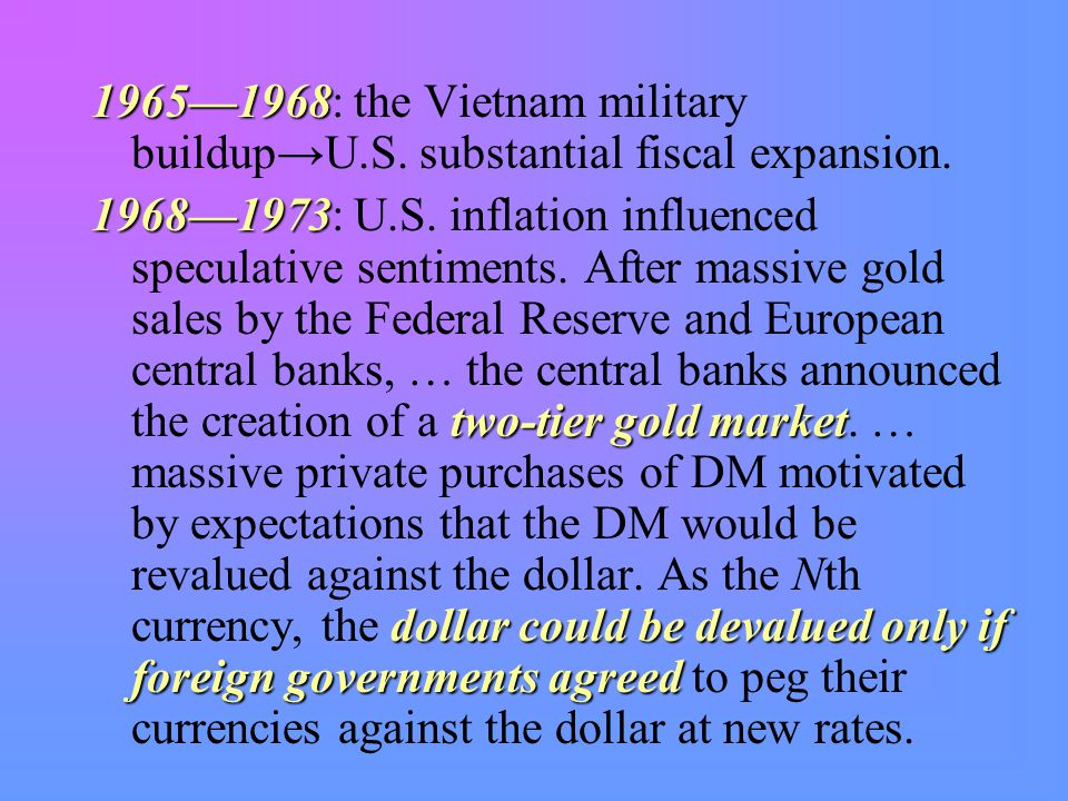 1965—1968 1965—1968: the Vietnam military buildup→U.S. substantial fiscal expansion. 1968—1973 two-tier gold market dollar could be devalued only if f