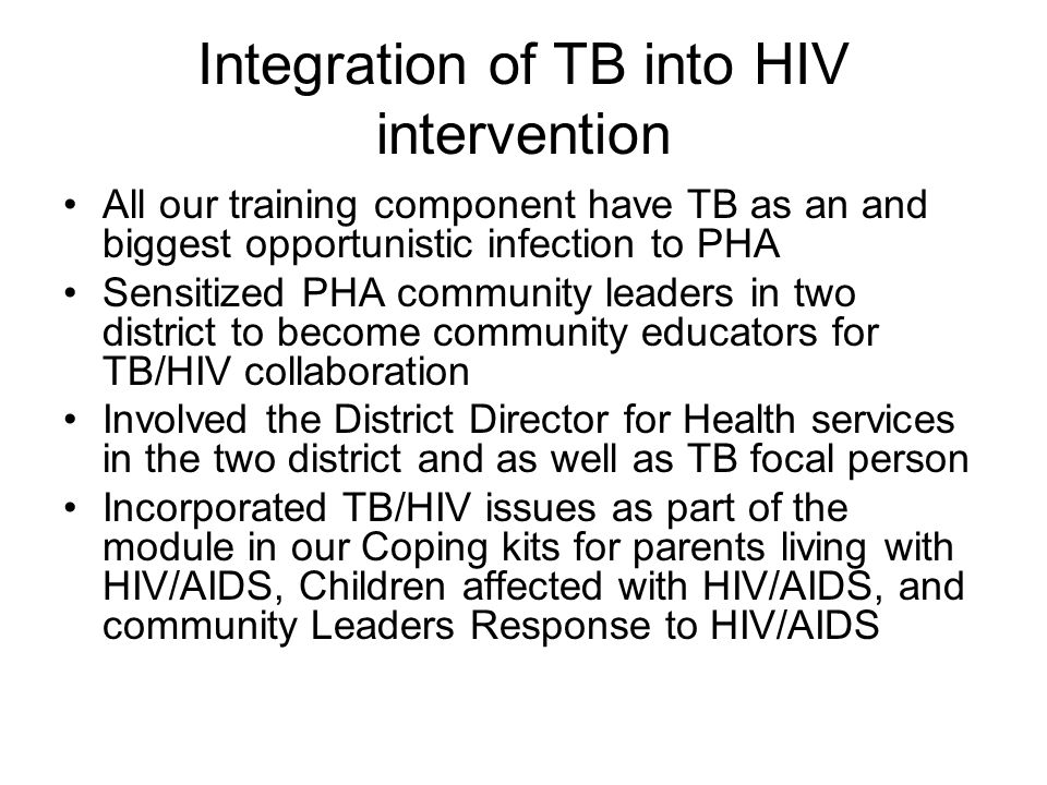 Integration of TB into HIV intervention All our training component have TB as an and biggest opportunistic infection to PHA Sensitized PHA community l