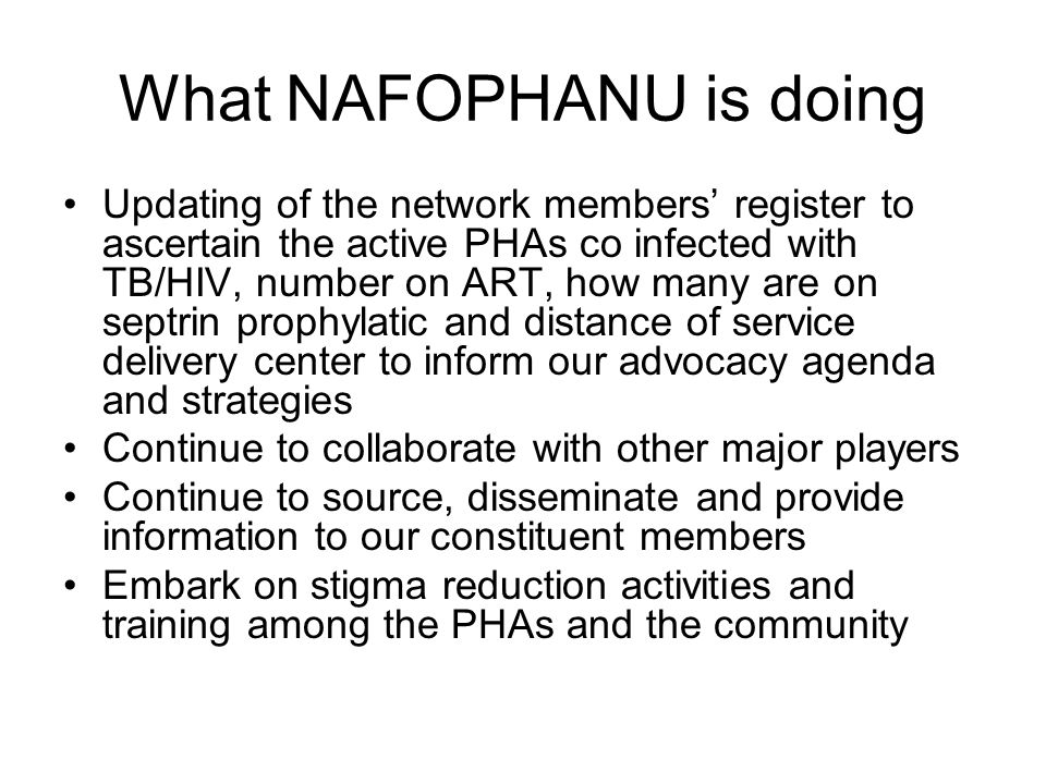 What NAFOPHANU is doing Updating of the network members' register to ascertain the active PHAs co infected with TB/HIV, number on ART, how many are on