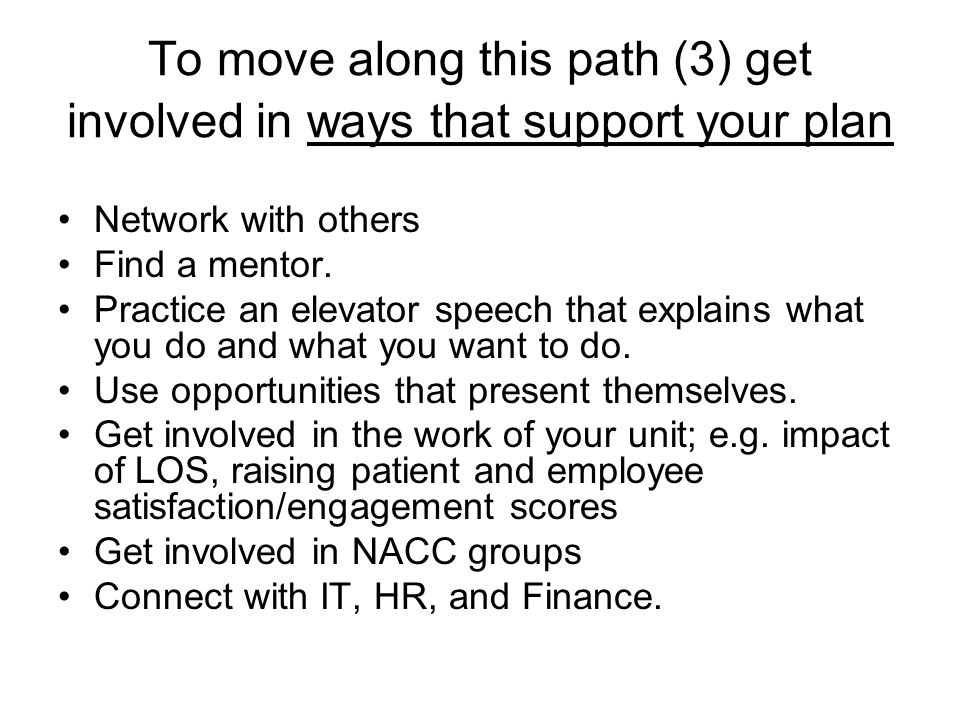 To move along this path (3) get involved in ways that support your plan Network with others Find a mentor.