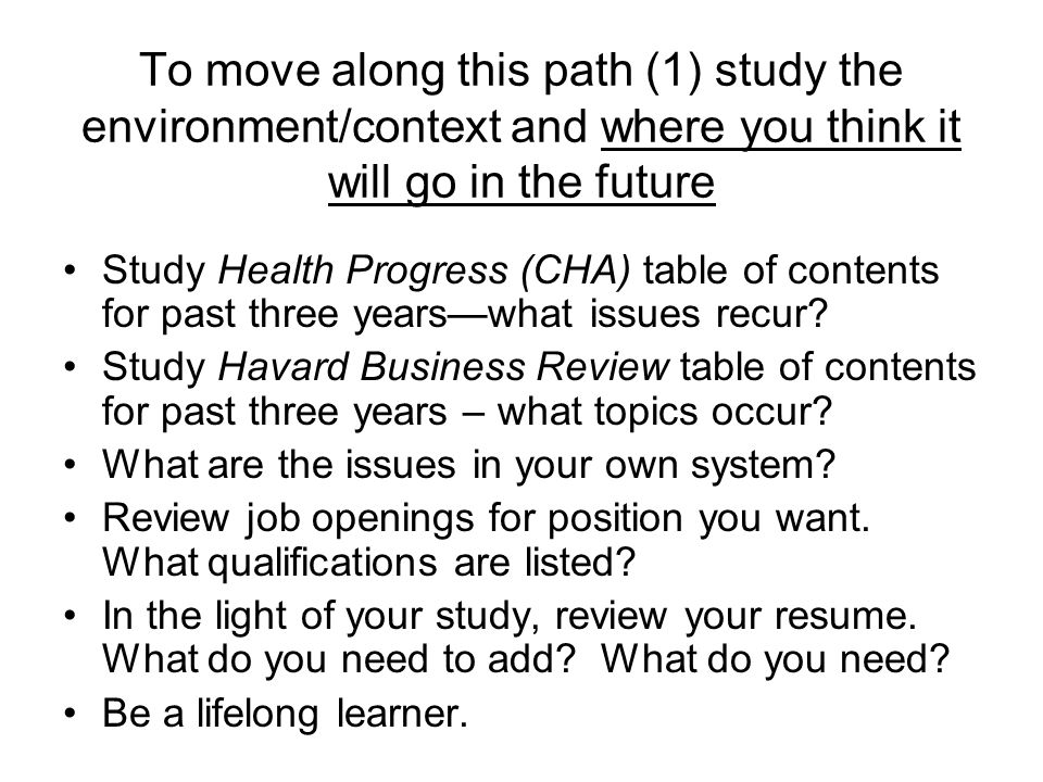 To move along this path (1) study the environment/context and where you think it will go in the future Study Health Progress (CHA) table of contents for past three years—what issues recur.