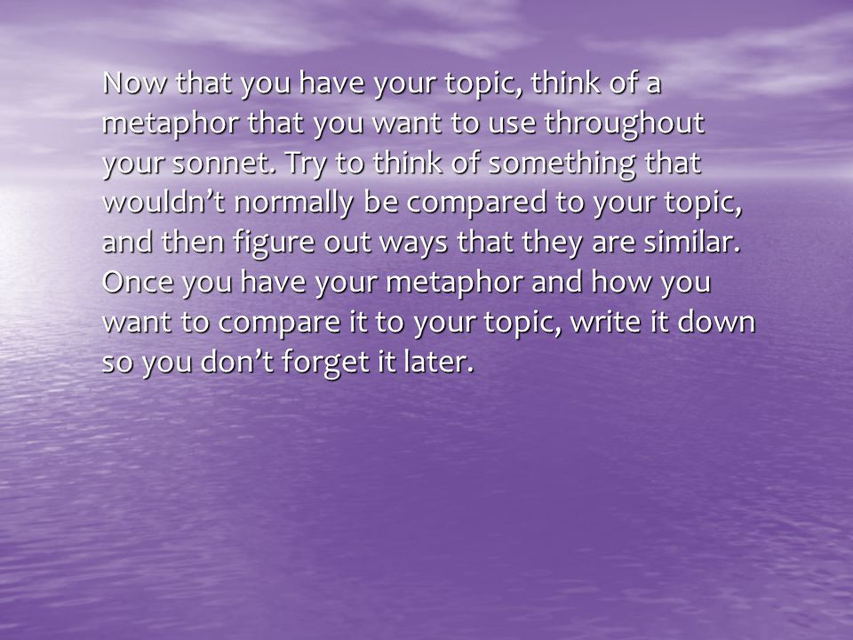 Now that you have your topic, think of a metaphor that you want to use throughout your sonnet. Try to think of something that wouldn't normally be com