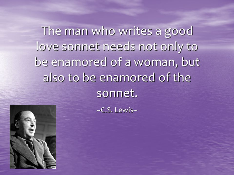 The man who writes a good love sonnet needs not only to be enamored of a woman, but also to be enamored of the sonnet. ~C.S. Lewis~