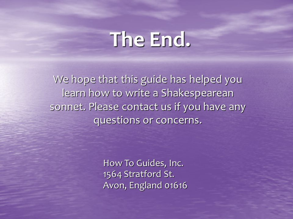 The End. We hope that this guide has helped you learn how to write a Shakespearean sonnet. Please contact us if you have any questions or concerns. Ho