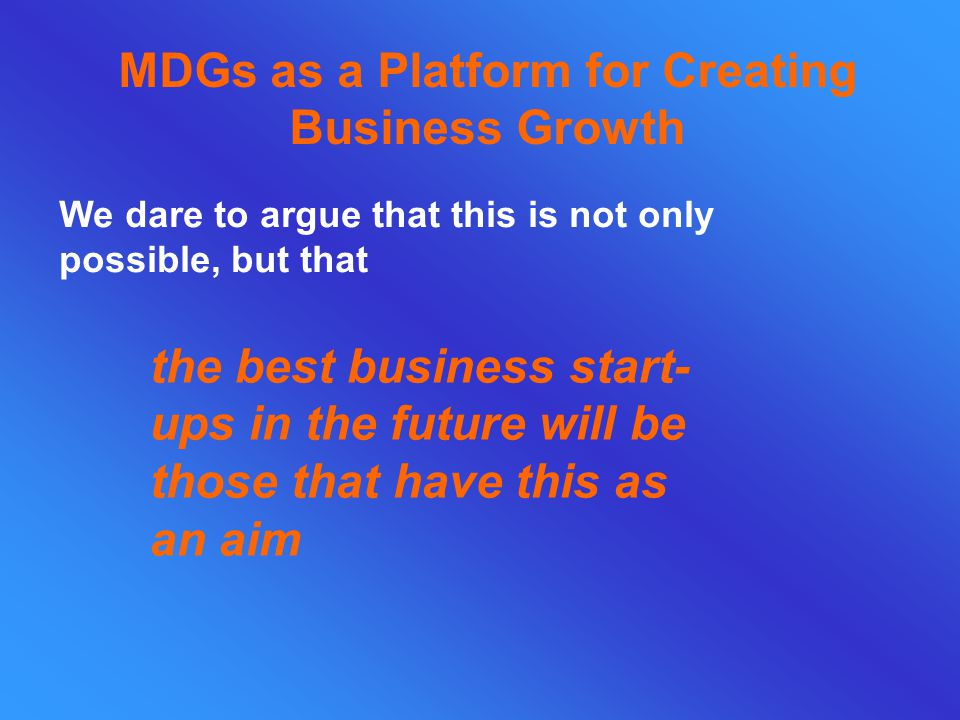 MDGs as a Platform for Creating Business Growth We dare to argue that this is not only possible, but that the best business start- ups in the future will be those that have this as an aim