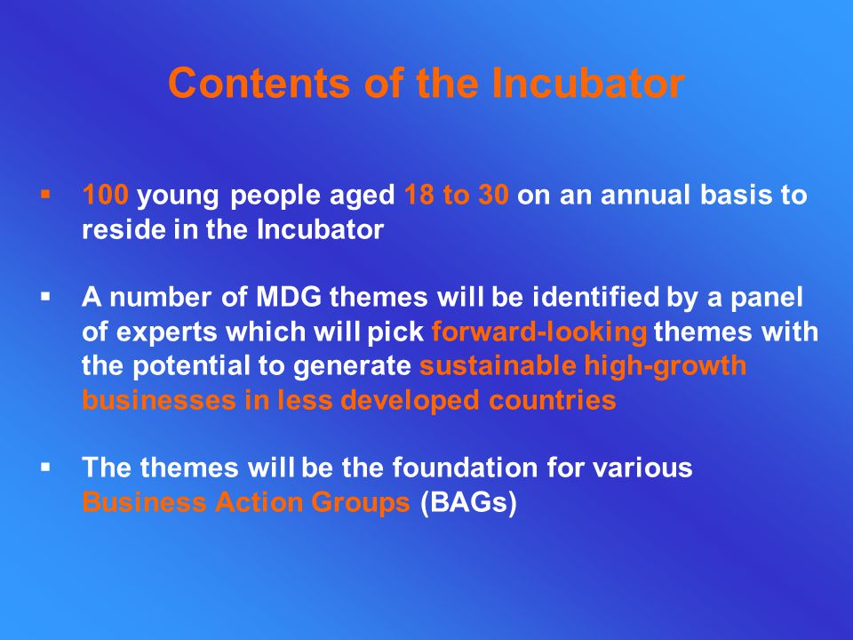  100 young people aged 18 to 30 on an annual basis to reside in the Incubator  A number of MDG themes will be identified by a panel of experts which will pick forward-looking themes with the potential to generate sustainable high-growth businesses in less developed countries  The themes will be the foundation for various Business Action Groups (BAGs) Contents of the Incubator