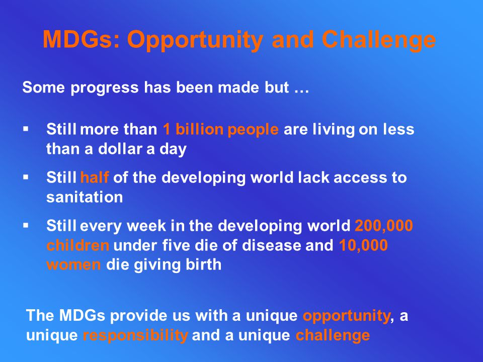 MDGs: Opportunity and Challenge Some progress has been made but …  Still more than 1 billion people are living on less than a dollar a day  Still half of the developing world lack access to sanitation  Still every week in the developing world 200,000 children under five die of disease and 10,000 women die giving birth The MDGs provide us with a unique opportunity, a unique responsibility and a unique challenge