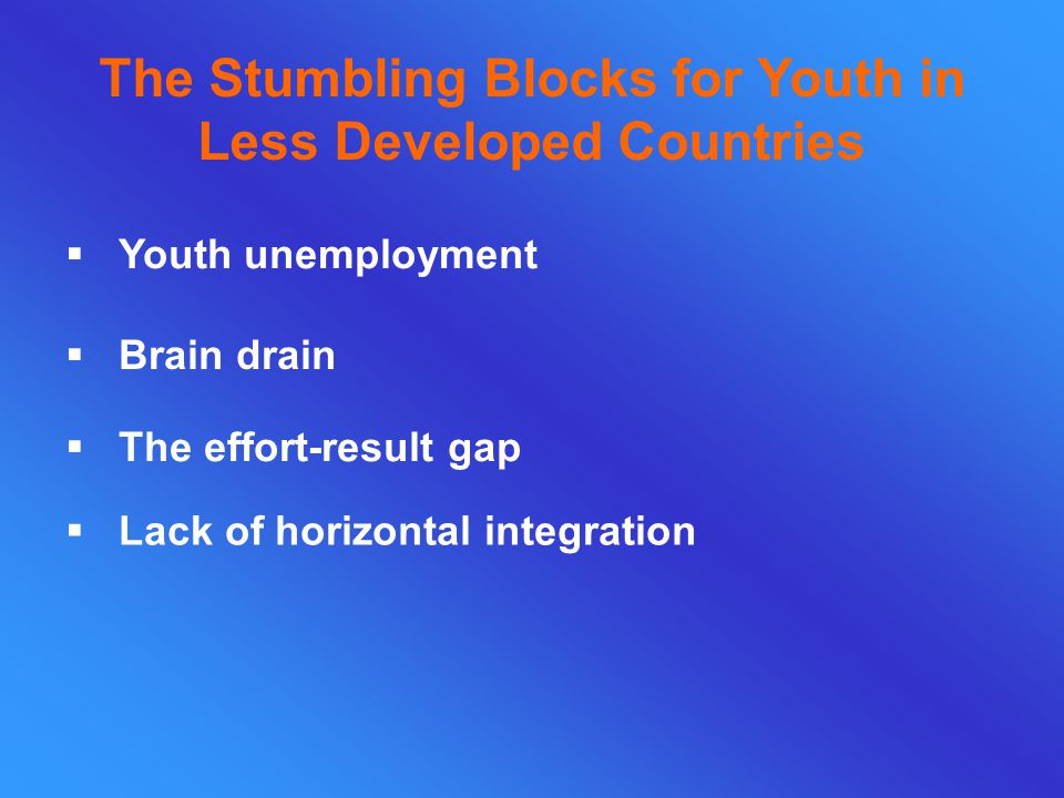 The Stumbling Blocks for Youth in Less Developed Countries  Youth unemployment  Brain drain  The effort-result gap  Lack of horizontal integration