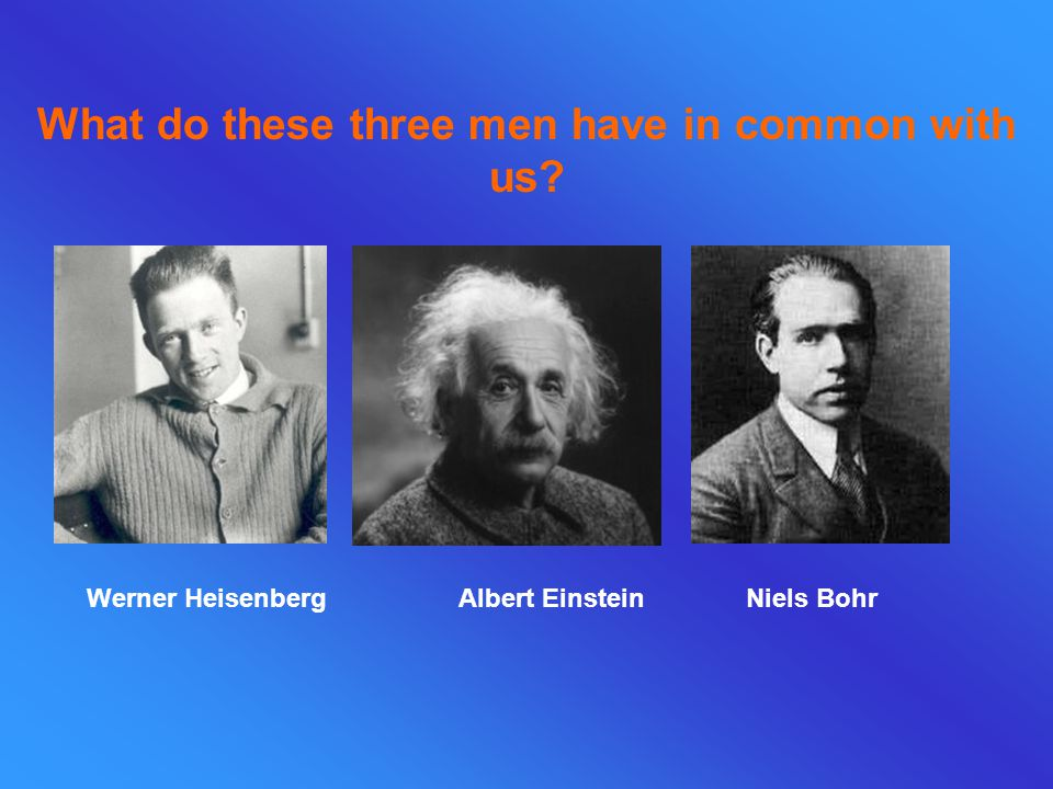 What do these three men have in common with us Werner Heisenberg Albert Einstein Niels Bohr