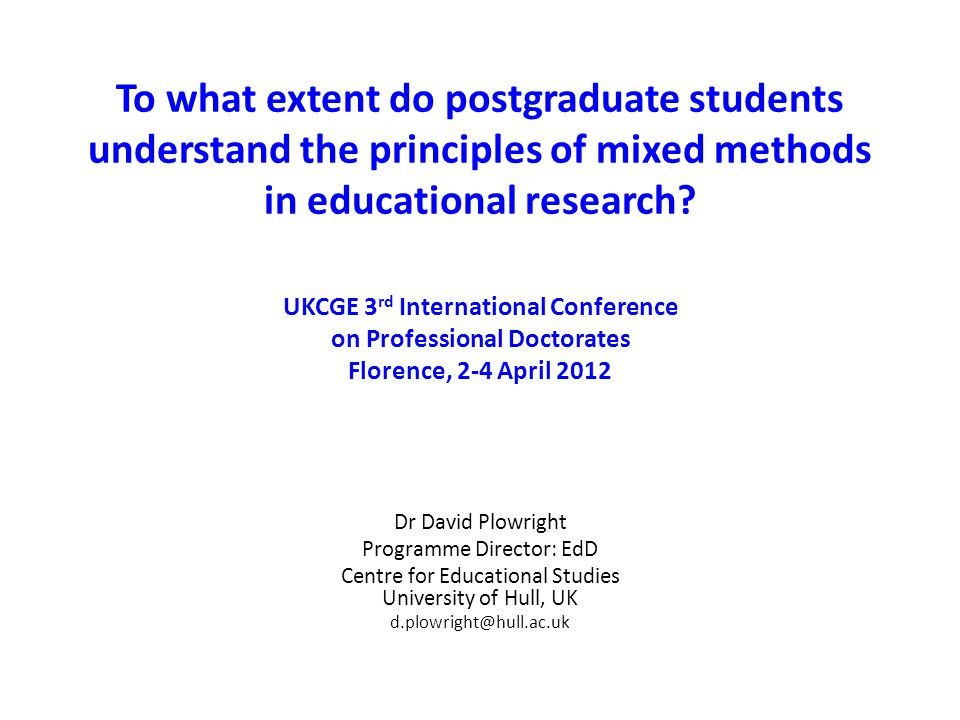 To what extent do postgraduate students understand the principles of mixed methods in educational research? UKCGE 3 rd International Conference on Pro