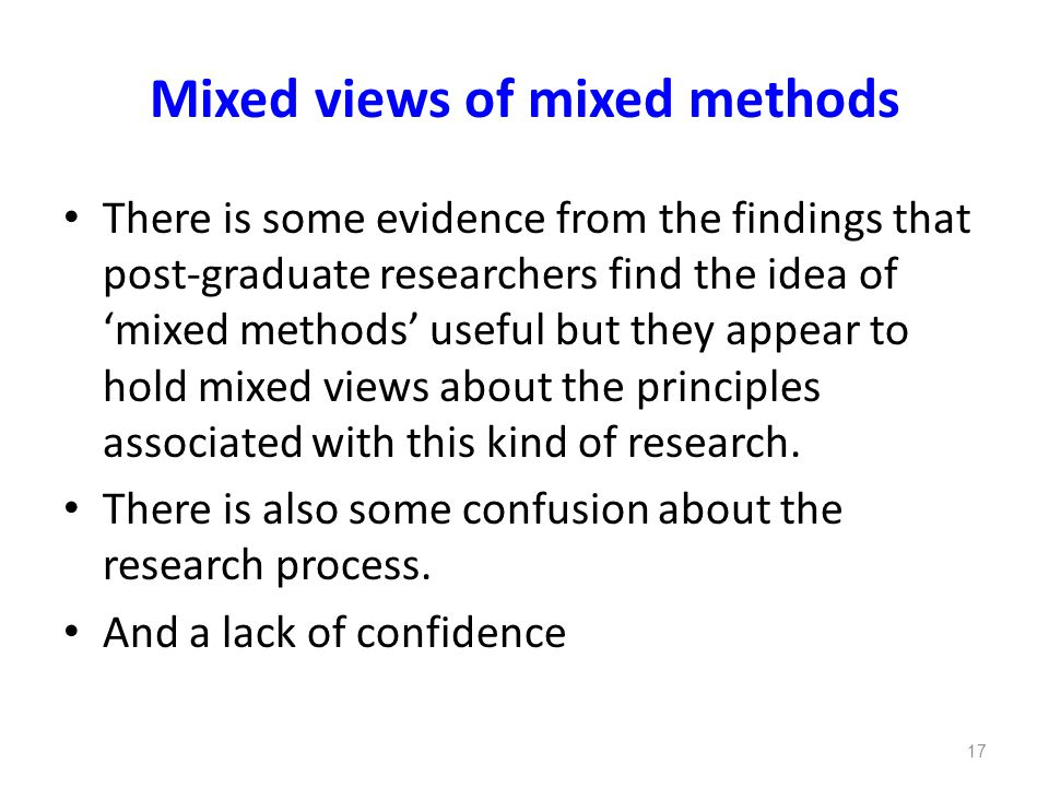 Mixed views of mixed methods There is some evidence from the findings that post-graduate researchers find the idea of 'mixed methods' useful but they appear to hold mixed views about the principles associated with this kind of research.