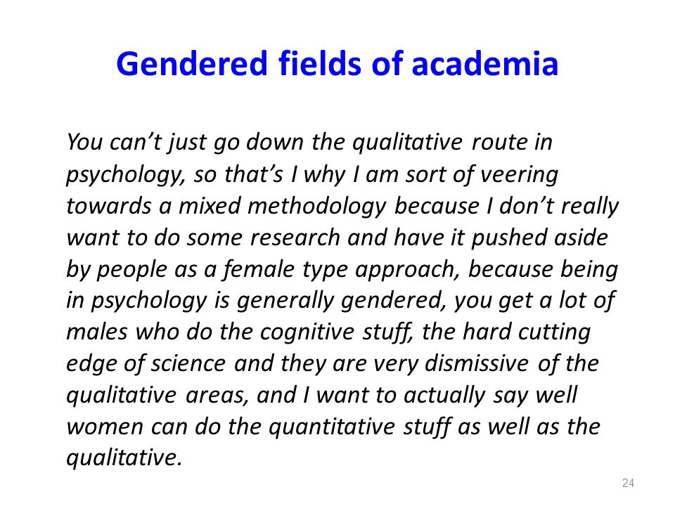 Gendered fields of academia You can't just go down the qualitative route in psychology, so that's I why I am sort of veering towards a mixed methodolo