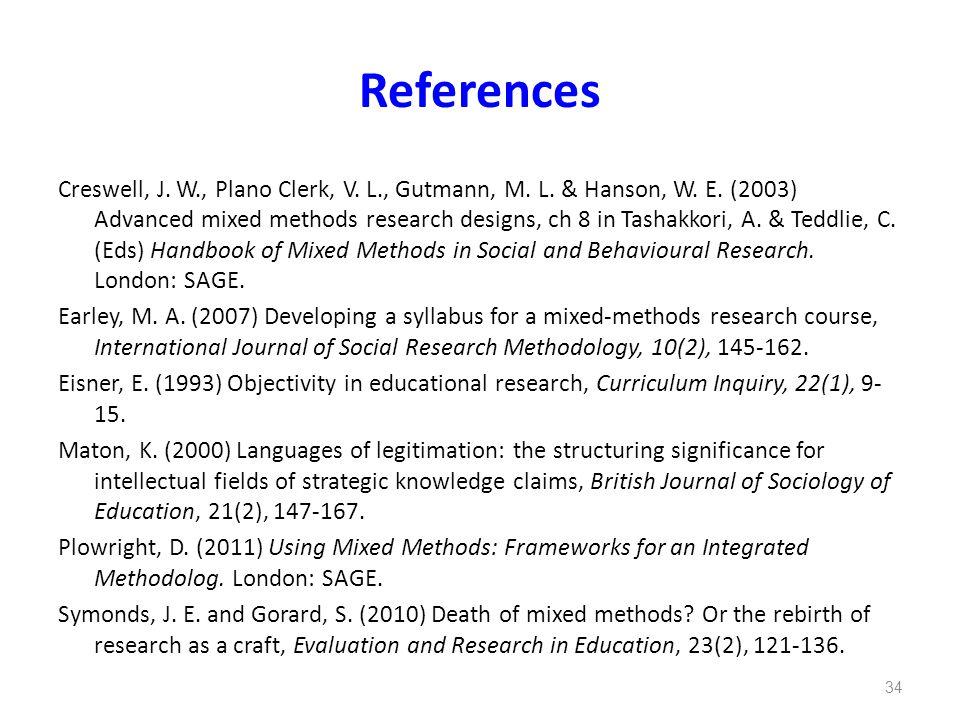 References Creswell, J. W., Plano Clerk, V. L., Gutmann, M. L. & Hanson, W. E. (2003) Advanced mixed methods research designs, ch 8 in Tashakkori, A.