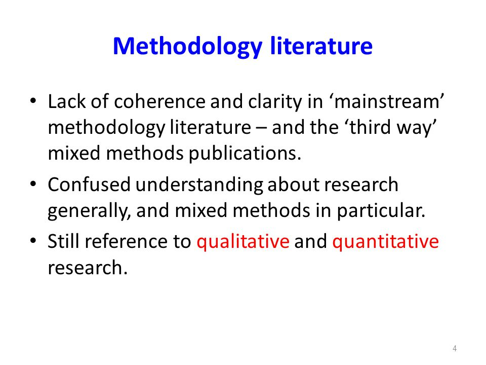 Methodology literature Lack of coherence and clarity in 'mainstream' methodology literature – and the 'third way' mixed methods publications. Confused
