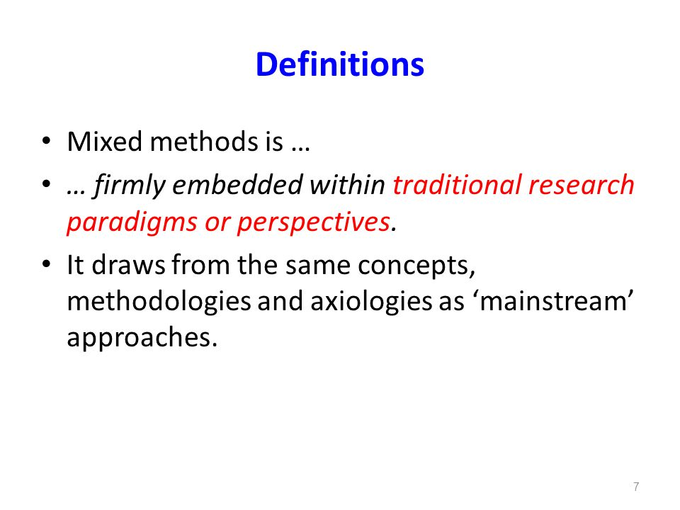 Definitions Mixed methods is … … firmly embedded within traditional research paradigms or perspectives.
