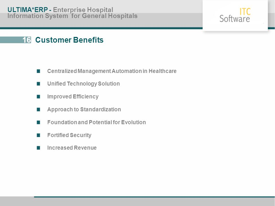 16 Customer Benefits ULTIMA*ERP - Enterprise Hospital Information System for General Hospitals Centralized Management Automation in Healthcare Unified
