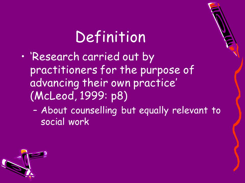 Definition 'Research carried out by practitioners for the purpose of advancing their own practice' (McLeod, 1999: p8) –About counselling but equally r
