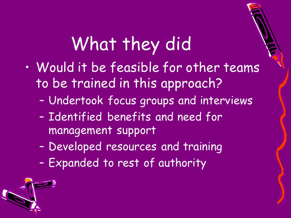 What they did Would it be feasible for other teams to be trained in this approach? –Undertook focus groups and interviews –Identified benefits and nee
