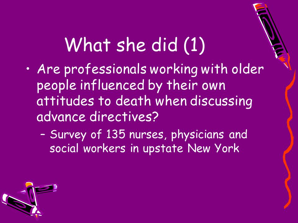 What she did (1) Are professionals working with older people influenced by their own attitudes to death when discussing advance directives? –Survey of