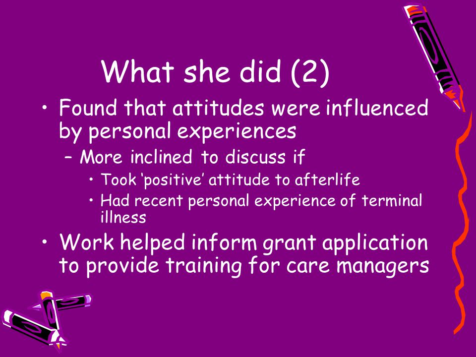 What she did (2) Found that attitudes were influenced by personal experiences –More inclined to discuss if Took 'positive' attitude to afterlife Had recent personal experience of terminal illness Work helped inform grant application to provide training for care managers