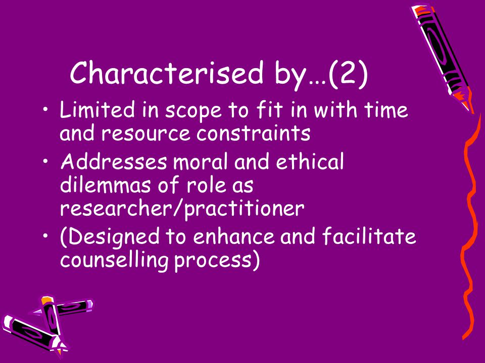 Characterised by…(2) Limited in scope to fit in with time and resource constraints Addresses moral and ethical dilemmas of role as researcher/practiti