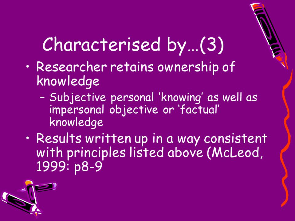 Characterised by…(3) Researcher retains ownership of knowledge –Subjective personal 'knowing' as well as impersonal objective or 'factual' knowledge Results written up in a way consistent with principles listed above (McLeod, 1999: p8-9