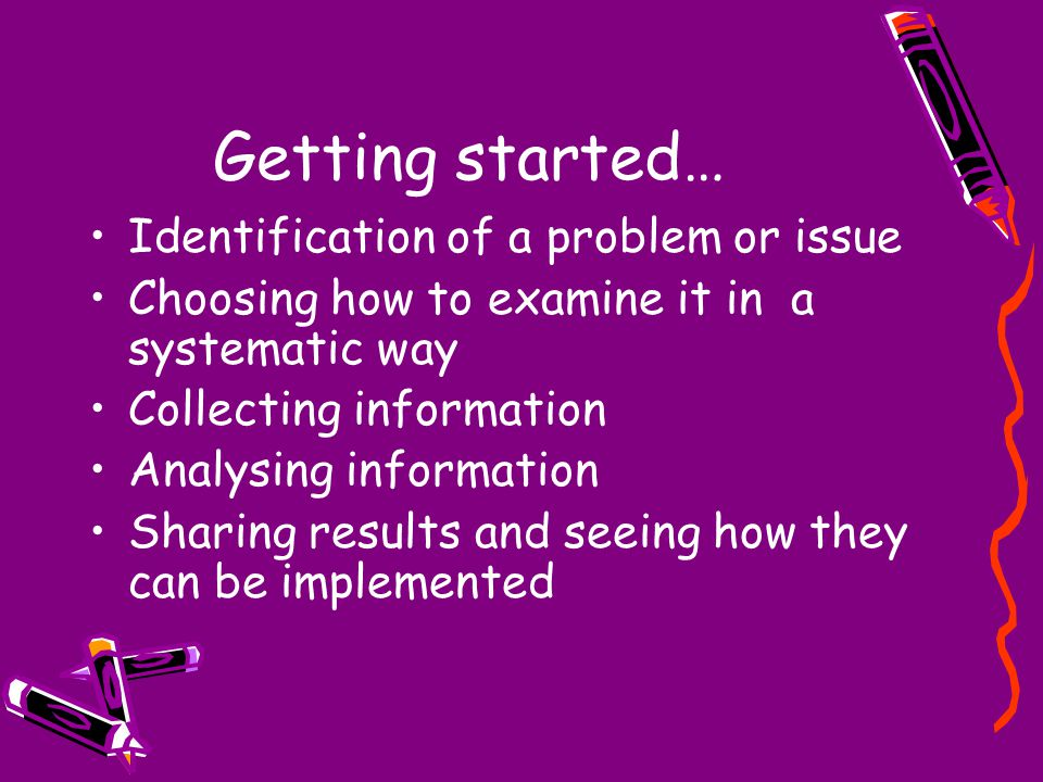 Getting started… Identification of a problem or issue Choosing how to examine it in a systematic way Collecting information Analysing information Shar