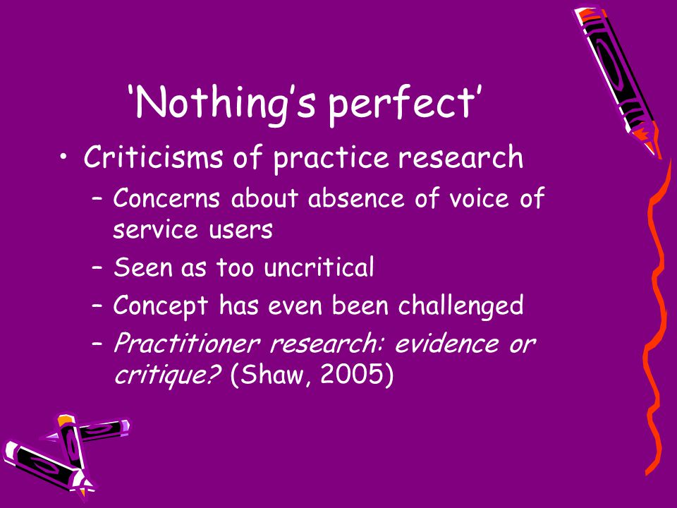 'Nothing's perfect' Criticisms of practice research –Concerns about absence of voice of service users –Seen as too uncritical –Concept has even been challenged –Practitioner research: evidence or critique.
