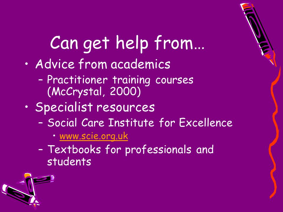 Can get help from… Advice from academics –Practitioner training courses (McCrystal, 2000) Specialist resources –Social Care Institute for Excellence w