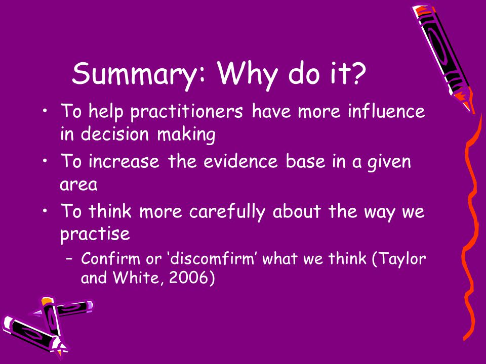 Summary: Why do it? To help practitioners have more influence in decision making To increase the evidence base in a given area To think more carefully